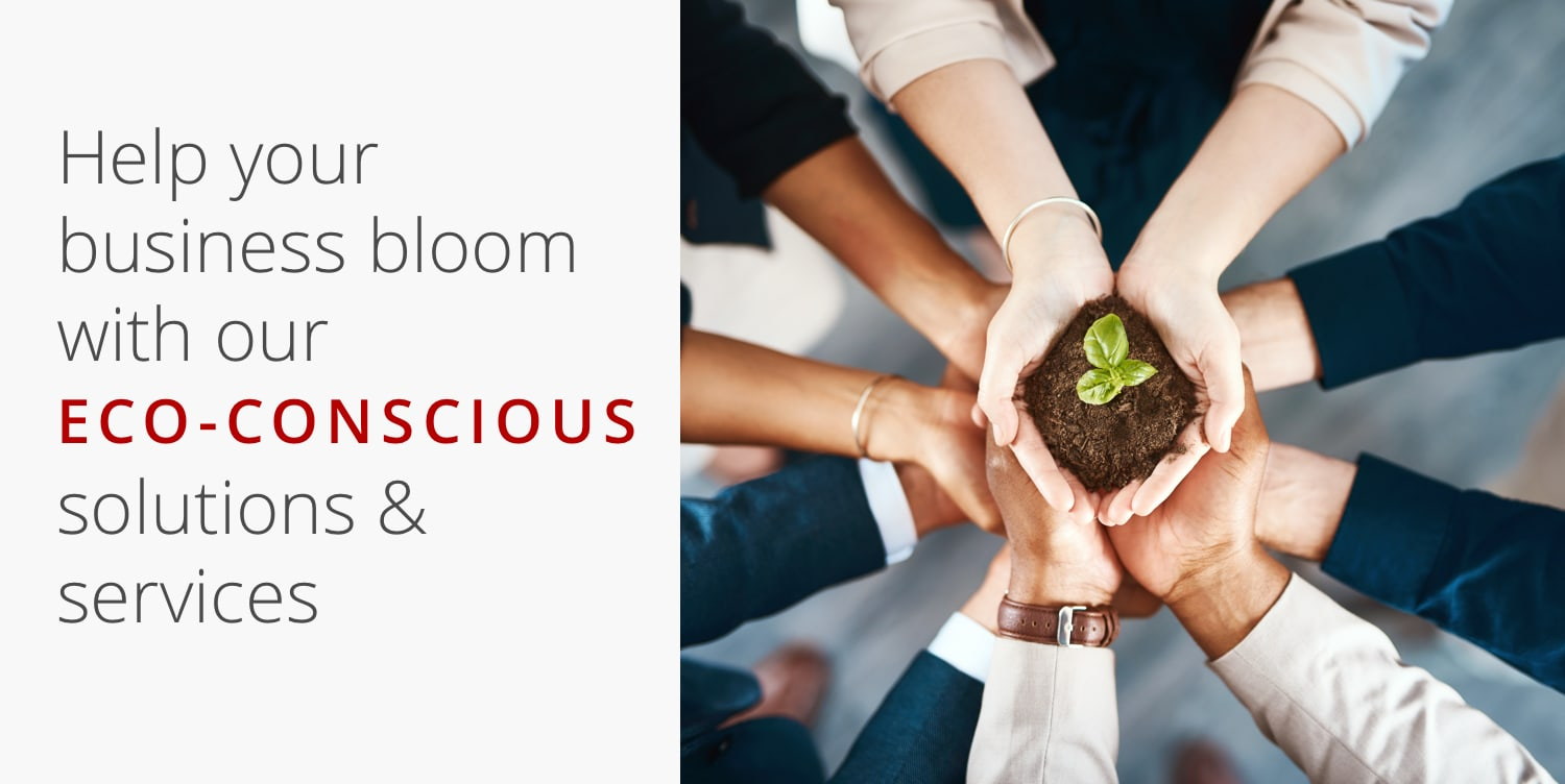 Help your business bloom with our Eco-Conscious solutions & services
