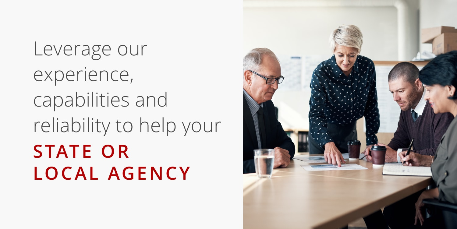 Leverage our experience, capabilities and reliability to help your state or local agency