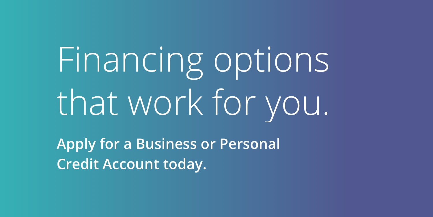Financing options that work for you. Apply for a Business or Personal Credit Account today.