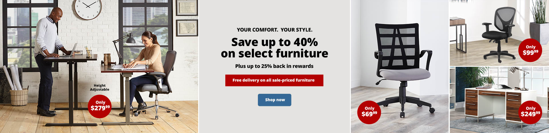 Your Comfort. Your Style. Save up to 40% on select furniture. Plus up to 25% back in rewards