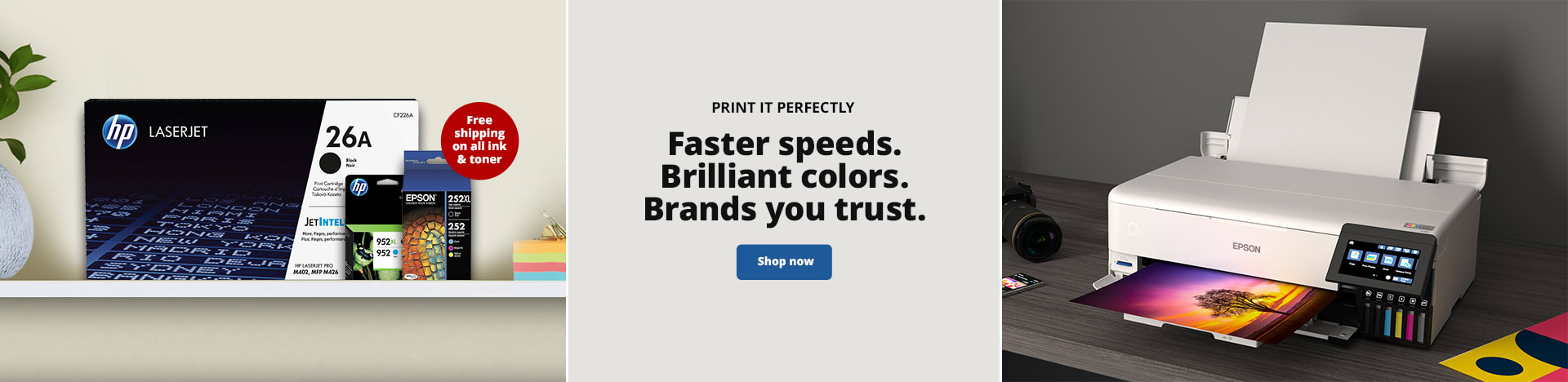 Print it Perfectly. Faster speeds. Brilliant colors. Brands you trust