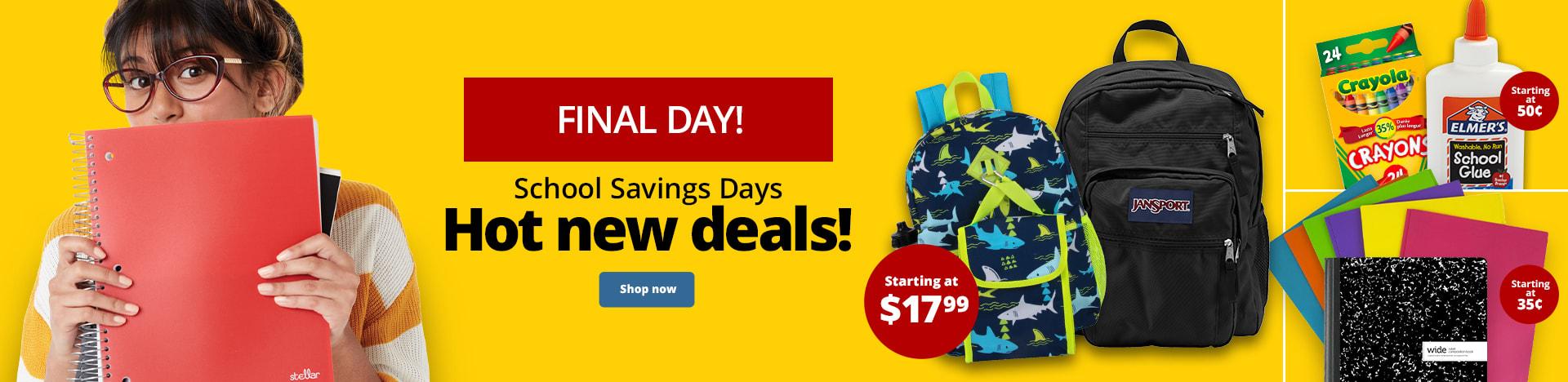 Final Day! School Savings Days. Hot new deals!