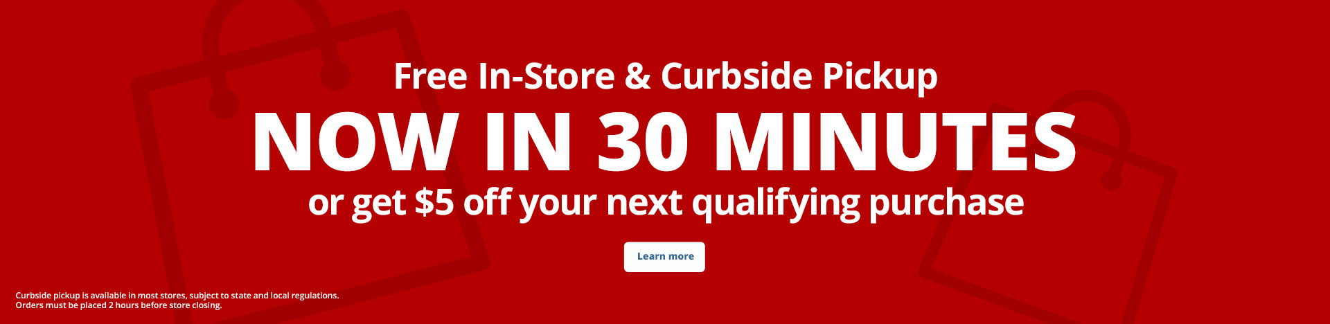 Free In-Store & Curbside Pickup. Now in 30 minutes or get $5 off your next qualifying purchase
