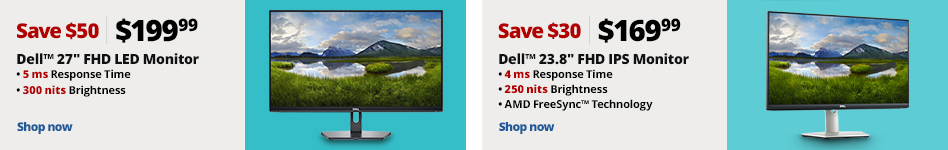 """8140985: Dell 27"""" FHD LED Monitor  $199.99; Save $50 5ms Response Time  300 nits Brightness  6636537: Dell 23.8"""" FHD IPS Monitor  $169.99; Save $30 4 ms Response Time  250 nits Brightness AMD FreeSync Technology """